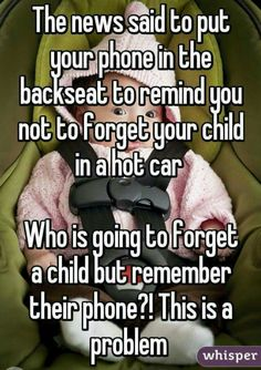 The news said to put your phone in the backseat to remind you not to forget your child in a hot car who is going to forget a child but remember their phone?! This is a problem