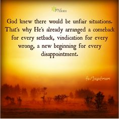God knew there would be unfair situations.  That's why He's already arranged a comeback for every setback, vindication for every wrong, a new beginning for every disappointment.