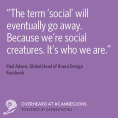 """""""The term 'social' will go away. Because we're social creatures. It's who we are."""" at #CannesLions"""