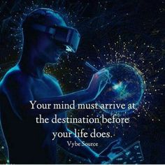 Your mind must arrive at the destination before your life does.