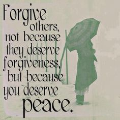 Forgive others, not because they deserve forgiveness, but because you deserve peace.
