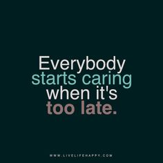 """""""Everybody starts caring when it's too late."""" livelifehappy.com"""