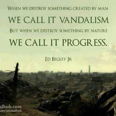"""""""Quando destruímos algo criado pelo homem nós chamamos de vandalismo, mas quando destruímos algo da natureza, chamamos de progresso."""" - Ed Begley Jr.  www.eCycle.com.br Sua pegada mais leve."""