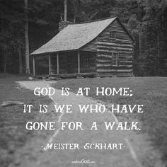 """""""God is at home; it is we who have gone for a walk."""" -Meister Eckhart"""