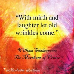 """""""With mirth and laughter let old wrinkles come."""" William Shakespeare  The…  