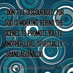 """""""Don't Be Discouraged, For God Is Working Behind The Scenes To Promote You To Another Level Spiritually."""" -Shane Aguinaldo"""