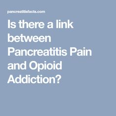 Is there a link between Pancreatitis Pain and Opioid Addiction?