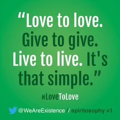 Love to love. Give to give. Live to live. It's that simple.