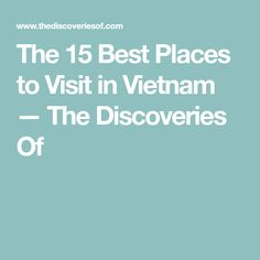 The 15 Best Places to Visit in Vietnam — The Discoveries Of