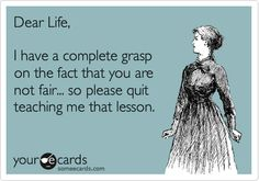 """Seriously, I get it, so you can stop now. """"Dear Life, I have a complete grasp on the fact that you are not fair... so please quit teaching me that lesson."""""""