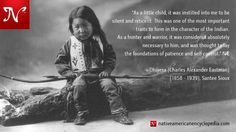 As a little child, it was instilled into me to be silent and reticent. This was one of the most important traits to form in the character of the Indian. As a hunter and warrior, it was considered absolutely necessary to him, and was thought to lay the foundations of patience and self-control. —Ohiyesa (1858 - 1939), Santee Sioux