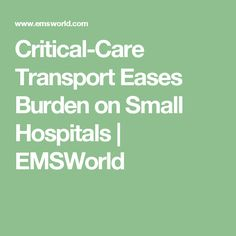 Critical-Care Transport Eases Burden on Small Hospitals | EMSWorld