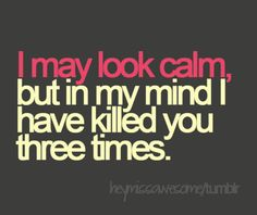 I may look calm, but in my mind I have killed you three times.