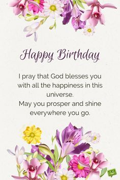 Happy Birthday. I pray that God blesses you with all the happiness in this universe. May you prosper and shine everywhere you go.