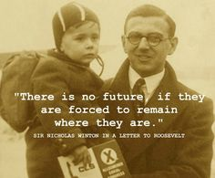Nicholas Winton with a Kindertransport evacuee in 1939, the same year he led a group that saved 669 children, mostly Jewish, from Nazi death camps. The quote is from his letter to FDR asking for help from the U.S. Follow the link for the story.