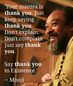 Your Mantra is Thank You - True - don't waste your life neither bickering about yesterday nor in pursuit of happiness tomorrow - be gratefull for living your life today. WILD WOMAN SISTERHOOD™ #WildWomanSisterhood #mooji