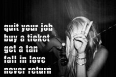 Quit your job. Buy a ticket. Fall in love. Never return.