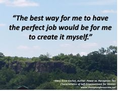 """""""The best way for me to have the perfect job would be for me to create it myself."""" www.championsforsuccess.net"""