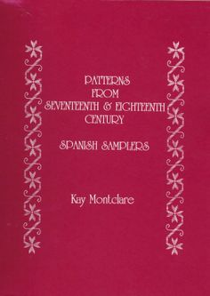 """Patterns From 17th and 18th Century Spanish  Samplers"" by Kay Montclare"