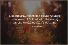 A beautiful heart can bring things into your life that all the money in the world couldn't obtain. ~ Dau Voire <3 Come by and visit us on Facebook, too! https://www.facebook.com/LoveSexIntelligence
