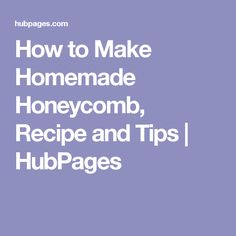 How to Make Homemade Honeycomb, Recipe and Tips | HubPages