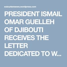 PRESIDENT ISMAIL OMAR GUELLEH OF DJIBOUTI RECEIVES THE LETTER DEDICATED TO WORLD LEADERS OF TOURISM AND DEVELOPMENT | WORLD TOURISM NEWS FROM EUROPEAN COUNCIL ON TOURISM AND TRADE