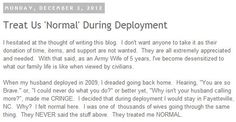 Treat Us 'Normal' During Deployment  I hesitated at the thought of writing this blog.  I don't want anyone to take it as their donation of time, items, and support are not wanted.  They are all extremely appreciated and needed.  With that said, as an Army Wife of 5 years, I've become desensitized to what our family life is like when viewed by civilians. *** CLICK IMAGE TO READ MORE***http://armywivesclub.blogspot.com/2012/12/treat-us-normal-during-deployment.html