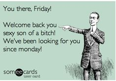 You there, Friday! Welcome back you sexy son of a bitch! We've been looking for you since Monday!