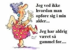 Jeg ved ikke hvordan man opføre sig i min alder… Great Words, Wise Words, Aunt Acid, Happy Birthday Funny, Funny Signs, Birthday Greetings, Alter, Fun Facts, Real Life