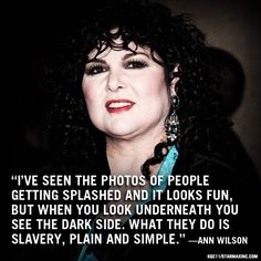 I've seen the photos of people getting splashed and it looks fun, but when you look underneath you see the dark side. What they do is slavery, plain and simple. -Ann Wilson