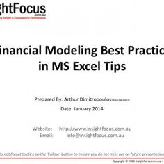 Financial Modeling Best Practice in MS Excel Tips Prepared By: Arthur Dimitropoulos MBA CMA MAICD Date: January 2014 Website: Email: http://www.insightfocus. http://slidehot.com/resources/financial-modeling-best-practice-tips-in-ms-excel.26992/