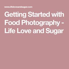 Getting Started with Food Photography - Life Love and Sugar