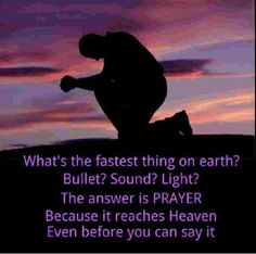 Prayer reaches Heaven faster than anything.