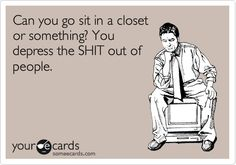 Can you go sit in a closet or something? You depress the SHIT out of people.