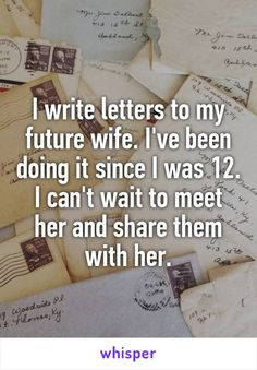 I write letters to my future wife. I've been doing it since I was 12. I can't wait to meet her and share them with her.