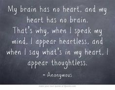 My brain has no heart, and my heart has no brain. That's why, when I speak my mind, I appear heartless, and when I say what's in my heart, I appear thoughtless.