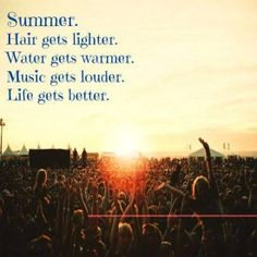 Summer. Hair gets lighter. Water gets warmer. Music gets louder. Life gets better.