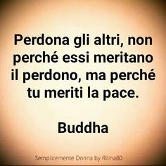 Perdona gli altri, non perché essi meritano il perdono, ma perché tu meriti la pace. BuddhaClick the link now to find the center in you with our amazing selections of items ranging from yoga apparel to meditation space decor Words Quotes, Wise Words, Sayings, Motivational Quotes, Inspirational Quotes, Italian Quotes, Beautiful Words, Cool Words, Best Quotes