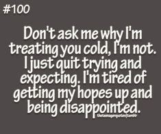 don't ask me why i'm treating you cold, i'm not. i just quit trying and expecting. i'm tired of getting my hopes up and being disappointed