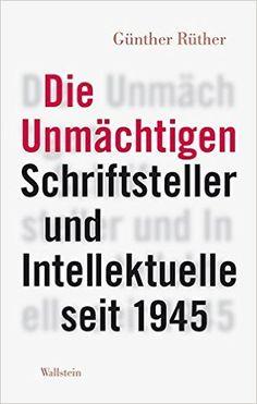Die Unmächtigen : schriftsteller und intellektuelle seit 1945 / Günther Rüther