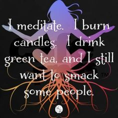 i-meditate-i-burn-candles-i-drink-green-tea-and-i-still-want-to-smack-some-people.jpg (460×460)