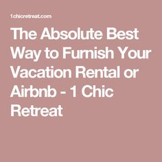 The Absolute Best Way to Furnish Your Vacation Rental or Airbnb - 1 Chic Retreat