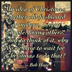 """""""My idea of Christmas, whether old-fashioned or modern, is very simple: loving others. Come to think of it, why do we have to wait for Christmas to do that?"""" ~ Bob Hope  #quote"""