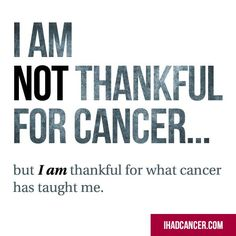 I am not thankful for cancer...