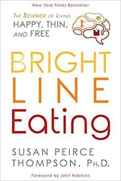 Bright Line Eating: The Science of Living Happy, Thin and Free: Thompson PHD, Susan Peirce, Robbins, John: 9781401952532: Amazon.com: Books