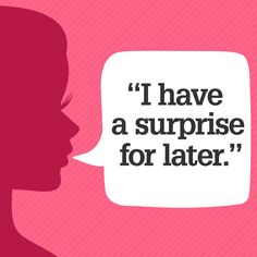 """A toddler lights up when he hears the word surprise—and so does your guy, because it ignites anticipation in his brain, says Ian Kerner, Ph.D., contributor to Good in Bed. """"He'll instantly begin thinking of all the things you could surprise him with, which will start foreplay hours before you're together."""" As far as the surprise itself? You know what gets your husband going—lingerie, role-play, or even just an empty house—so follow your instincts. Jennifer Baumgardner  - Redbook.com"""