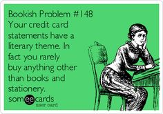 Bookish Problem #148 Your credit card statements have a literary theme. In fact you rarely buy anything other than books and stationery.