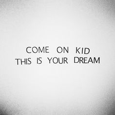 come on kid ... this is exactly what I need to read today. It's one thing to believe in your dream, but sometimes you have to fight for it.