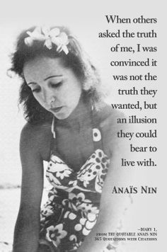 When others asked the truth of me, I was convinced it was not the truth they wanted, but an illusion they could bear to live with. Anais Nin —Diary 1, pg. 286 #anaisnin