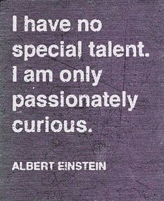 """""""I have no special talent.  I am only passionately curious.""""  Albert Einstein quote"""